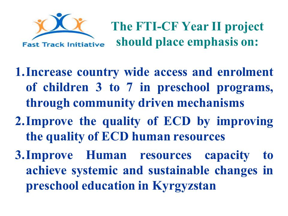 The FTI-CF Year II project should place emphasis on: 1.Increase country wide access and enrolment of children 3 to 7 in preschool programs, through community driven mechanisms 2.Improve the quality of ECD by improving the quality of ECD human resources 3.Improve Human resources capacity to achieve systemic and sustainable changes in preschool education in Kyrgyzstan