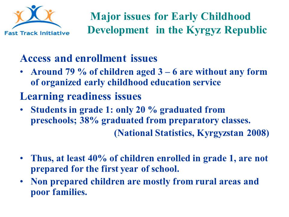 Major issues for Early Childhood Development in the Kyrgyz Republic Access and enrollment issues Around 79 % of children aged 3 – 6 are without any form of organized early childhood education service Learning readiness issues Students in grade 1: only 20 % graduated from preschools; 38% graduated from preparatory classes.