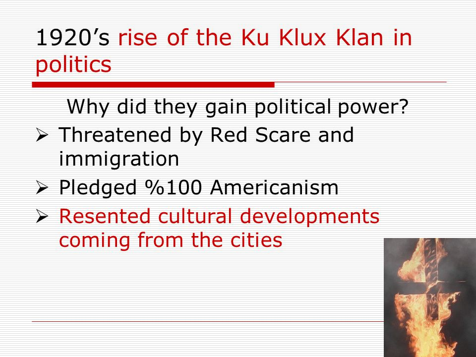 1920s rise of the Ku Klux Klan in politics Why did they gain political power? Threatened by Red Scare and immigration Pledged %100 Americanism Resente