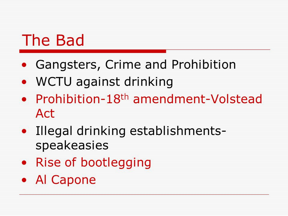 The Bad Gangsters, Crime and Prohibition WCTU against drinking Prohibition-18 th amendment-Volstead Act Illegal drinking establishments- speakeasies R
