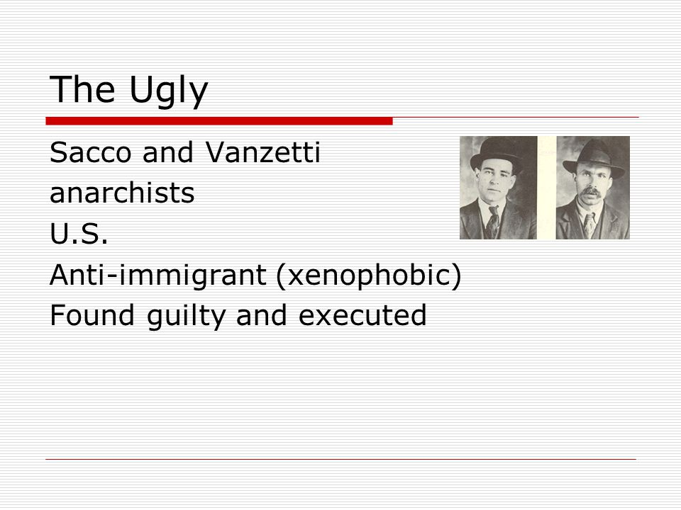 The Ugly Sacco and Vanzetti anarchists U.S. Anti-immigrant (xenophobic) Found guilty and executed