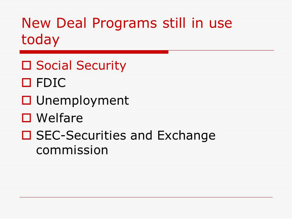 New Deal Programs still in use today Social Security FDIC Unemployment Welfare SEC-Securities and Exchange commission