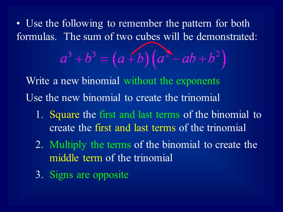 Use the following to remember the pattern for both formulas. The sum of two cubes will be demonstrated: Write a new binomial without the exponents Use