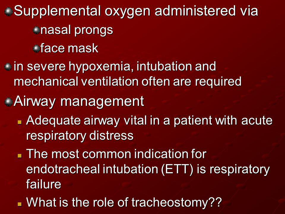 Supplemental oxygen administered via nasal prongs face mask in severe hypoxemia, intubation and mechanical ventilation often are required Airway manag