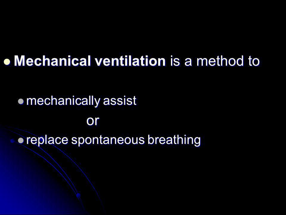 Mechanical ventilation is a method to Mechanical ventilation is a method to mechanically assist mechanically assist or or replace spontaneous breathin