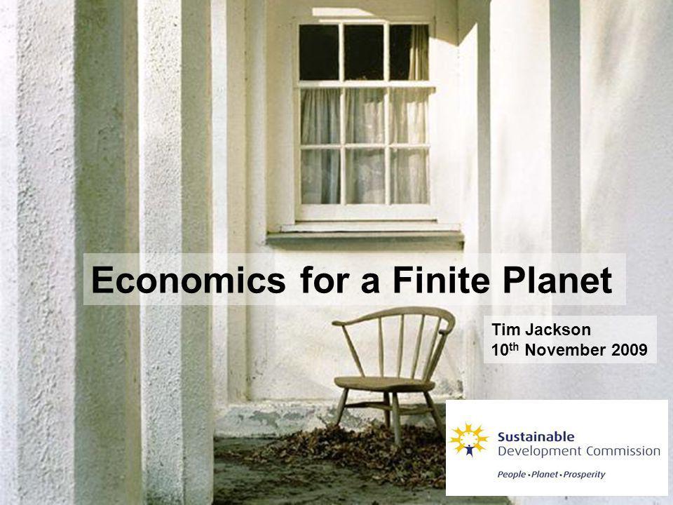 Economics for a Finite Planet Tim Jackson 10 th November 2009
