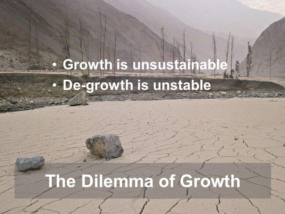 Growth is unsustainable De-growth is unstable The Dilemma of Growth