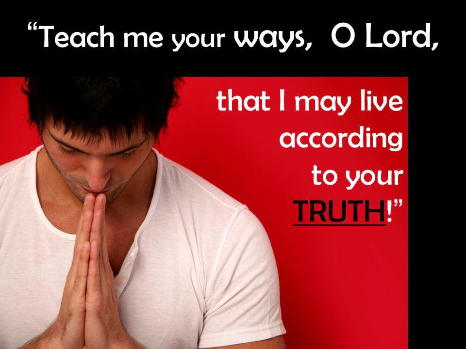 12 Teach me your ways, O Lord, that I may live according to your TRUTH!