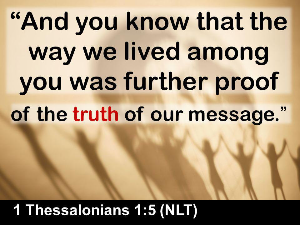 33 And you know that the way we lived among you was further proof 1 Thessalonians 1:5 (NLT) of the truth of our message.