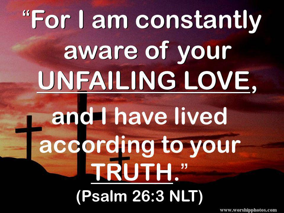 40 For I am constantly aware of your UNFAILING LOVE, and I have lived according to your TRUTH. (Psalm 26:3 NLT)