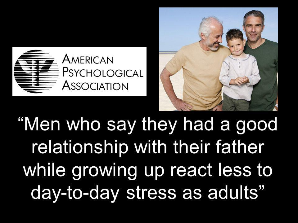 56 Men who say they had a good relationship with their father while growing up react less to day-to-day stress as adults