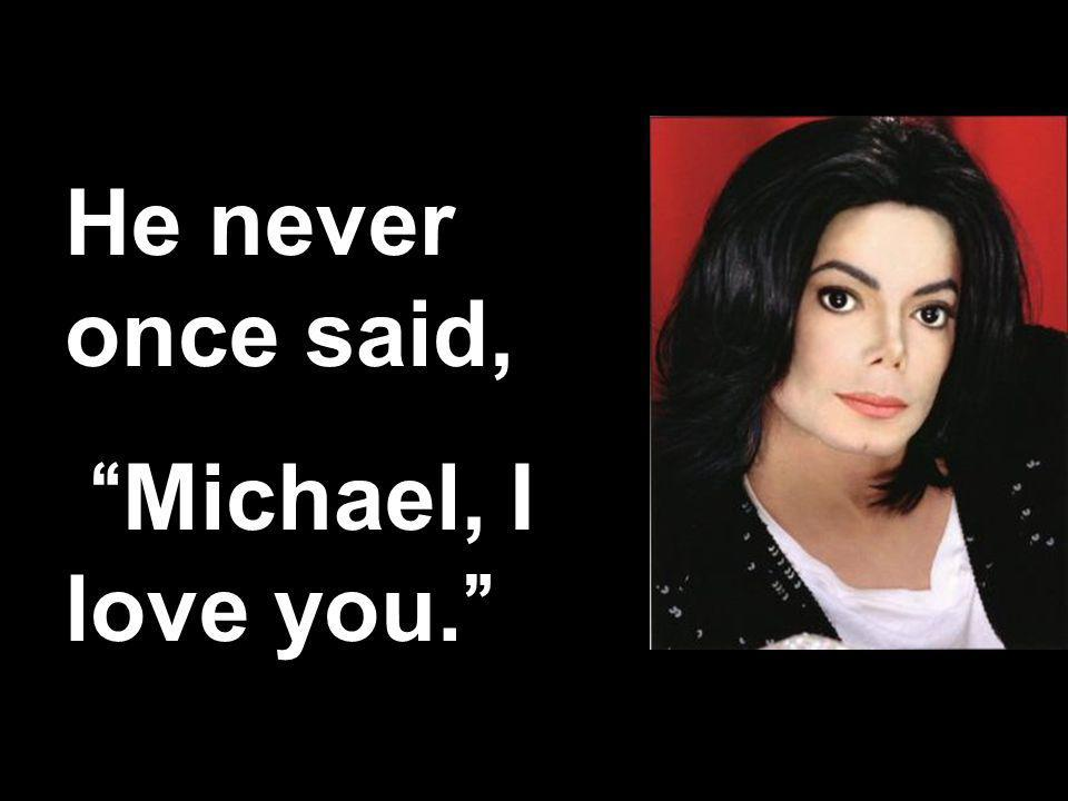 68 He never once said, Michael, I love you.