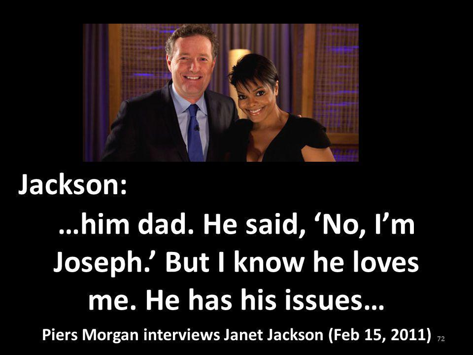 …him dad. He said, No, Im Joseph. But I know he loves me. He has his issues… Jackson: 72 Piers Morgan interviews Janet Jackson (Feb 15, 2011)