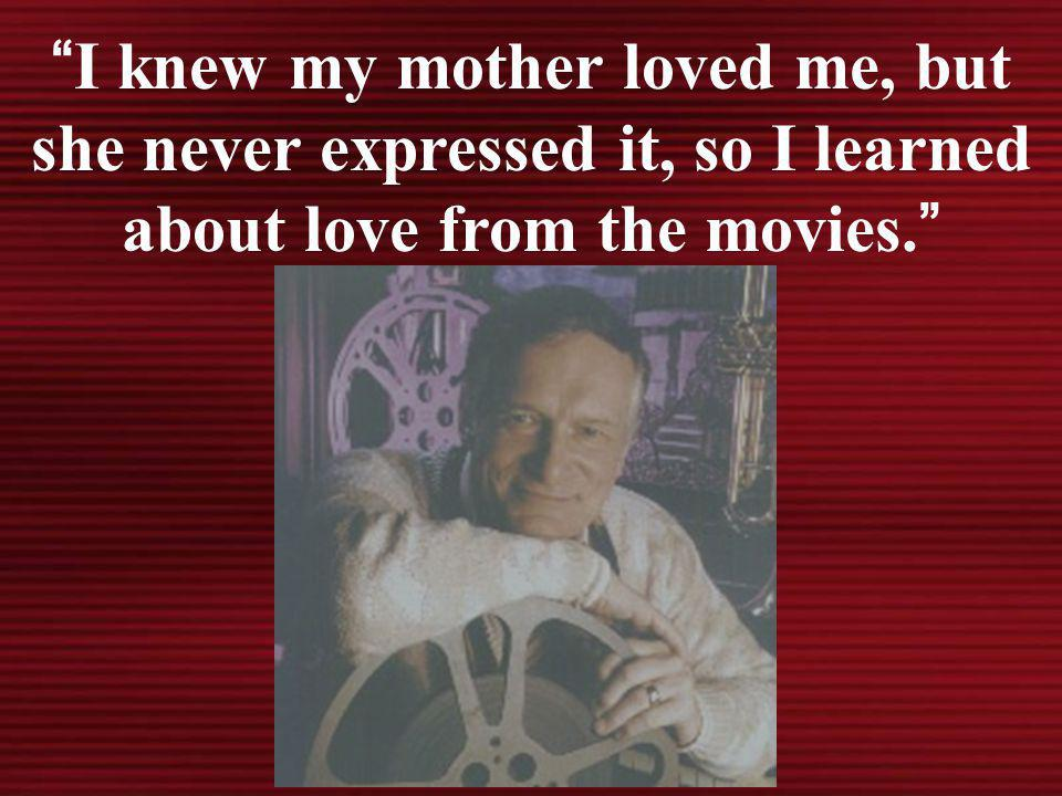 I knew my mother loved me, but she never expressed it, so I learned about love from the movies.
