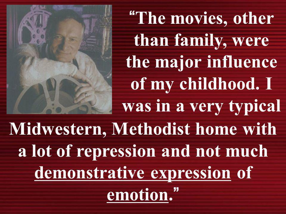 The movies, other than family, were the major influence of my childhood. I was in a very typical Midwestern, Methodist home with a lot of repression a