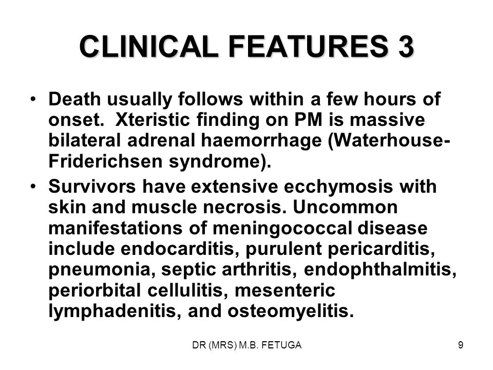 DR (MRS) M.B. FETUGA9 CLINICAL FEATURES 3 Death usually follows within a few hours of onset. Xteristic finding on PM is massive bilateral adrenal haem