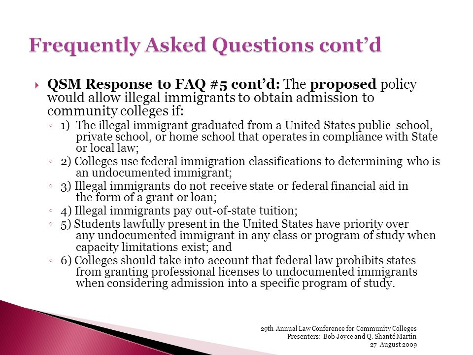 QSM Response to FAQ #5 contd: The proposed policy would allow illegal immigrants to obtain admission to community colleges if: 1) The illegal immigrant graduated from a United States public school, private school, or home school that operates in compliance with State or local law; 2) Colleges use federal immigration classifications to determining who is an undocumented immigrant; 3) Illegal immigrants do not receive state or federal financial aid in the form of a grant or loan; 4) Illegal immigrants pay out-of-state tuition; 5) Students lawfully present in the United States have priority over any undocumented immigrant in any class or program of study when capacity limitations exist; and 6) Colleges should take into account that federal law prohibits states from granting professional licenses to undocumented immigrants when considering admission into a specific program of study.