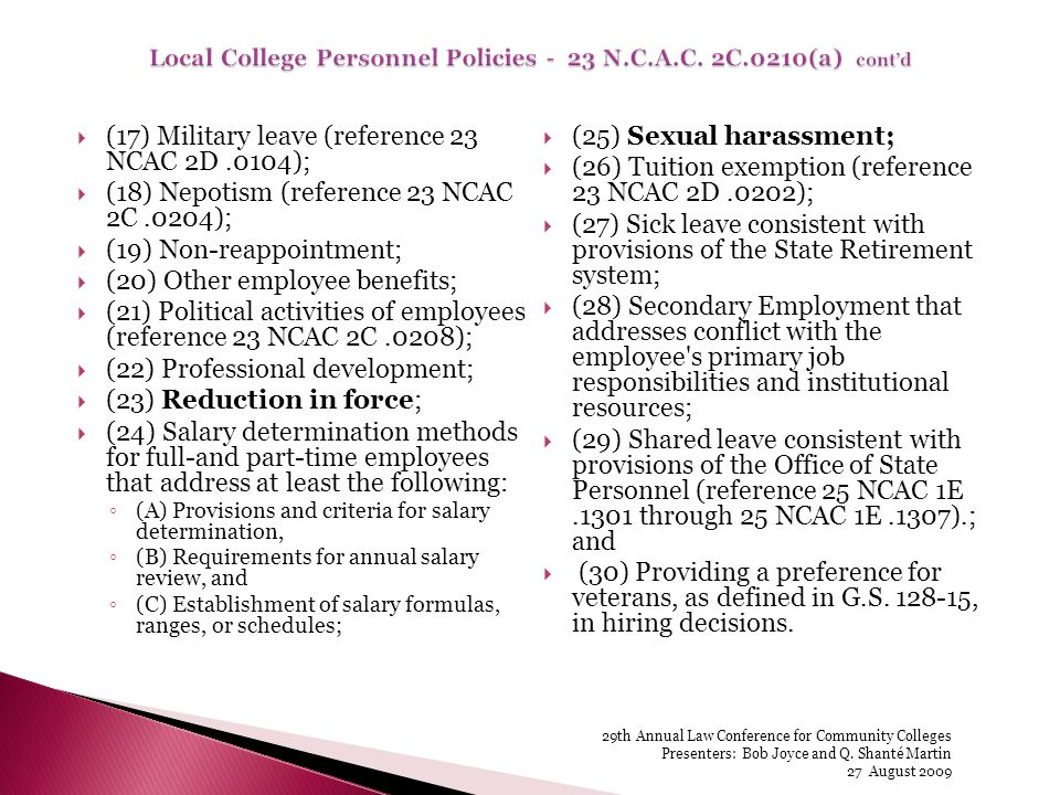 (17) Military leave (reference 23 NCAC 2D.0104); (18) Nepotism (reference 23 NCAC 2C.0204); (19) Non-reappointment; (20) Other employee benefits; (21) Political activities of employees (reference 23 NCAC 2C.0208); (22) Professional development; (23) Reduction in force; (24) Salary determination methods for full-and part-time employees that address at least the following: (A) Provisions and criteria for salary determination, (B) Requirements for annual salary review, and (C) Establishment of salary formulas, ranges, or schedules; (25) Sexual harassment; (26) Tuition exemption (reference 23 NCAC 2D.0202); (27) Sick leave consistent with provisions of the State Retirement system; (28) Secondary Employment that addresses conflict with the employee s primary job responsibilities and institutional resources; (29) Shared leave consistent with provisions of the Office of State Personnel (reference 25 NCAC 1E.1301 through 25 NCAC 1E.1307).; and (30) Providing a preference for veterans, as defined in G.S.