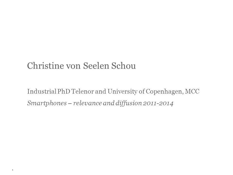 Christine von Seelen Schou Industrial PhD Telenor and University of Copenhagen, MCC Smartphones – relevance and diffusion 2011-2014 1