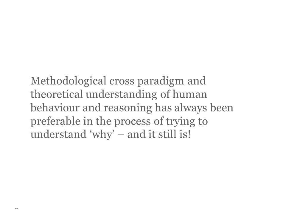 Methodological cross paradigm and theoretical understanding of human behaviour and reasoning has always been preferable in the process of trying to understand why – and it still is.