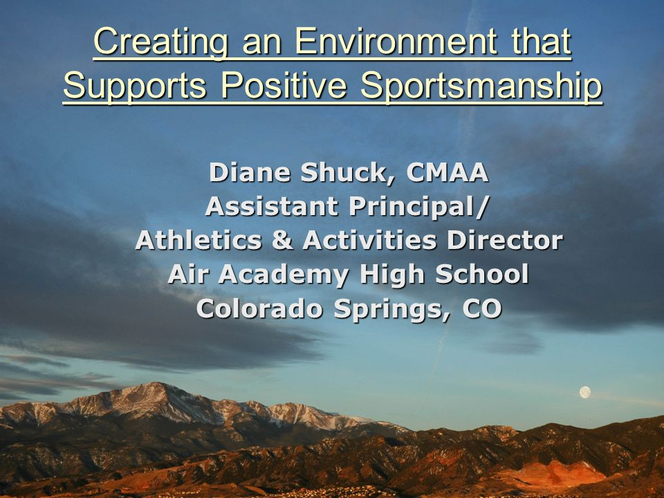 Creating an Environment that Supports Positive Sportsmanship Diane Shuck, CMAA Assistant Principal/ Athletics & Activities Director Air Academy High S