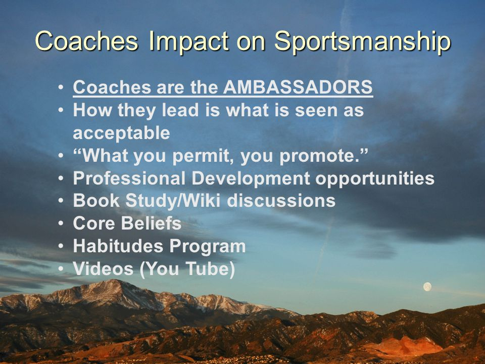 Coaches Impact on Sportsmanship Coaches are the AMBASSADORS How they lead is what is seen as acceptable What you permit, you promote. Professional Dev