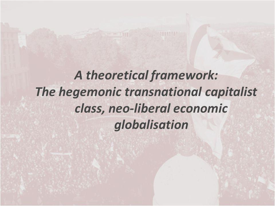 A theoretical framework: The hegemonic transnational capitalist class, neo-liberal economic globalisation