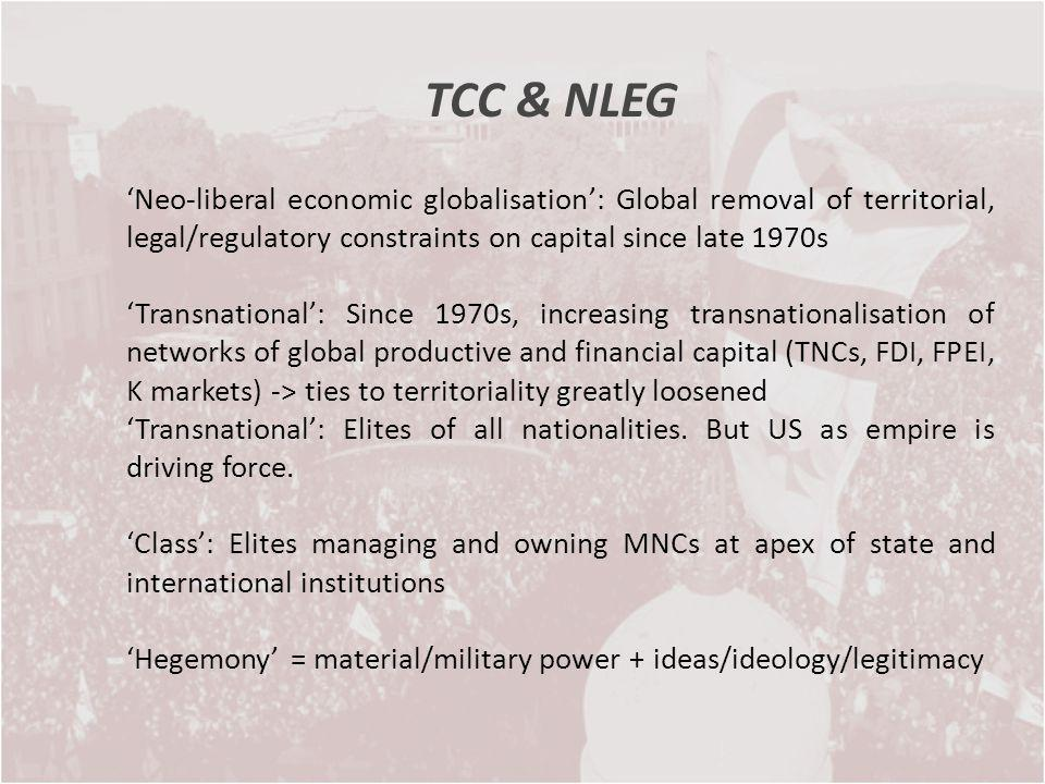TCC & NLEG Neo-liberal economic globalisation: Global removal of territorial, legal/regulatory constraints on capital since late 1970s Transnational: