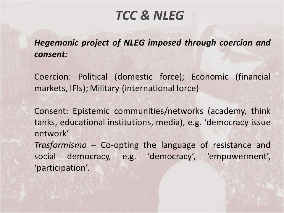 TCC & NLEG Hegemonic project of NLEG imposed through coercion and consent: Coercion: Political (domestic force); Economic (financial markets, IFIs); M