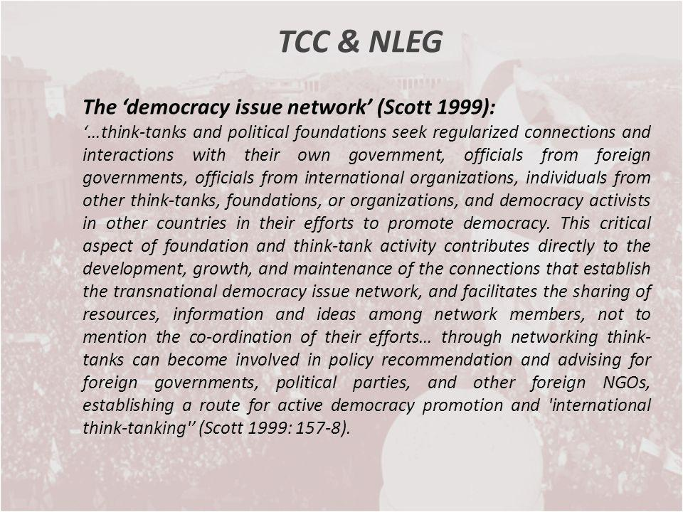 TCC & NLEG The democracy issue network (Scott 1999): …think-tanks and political foundations seek regularized connections and interactions with their o