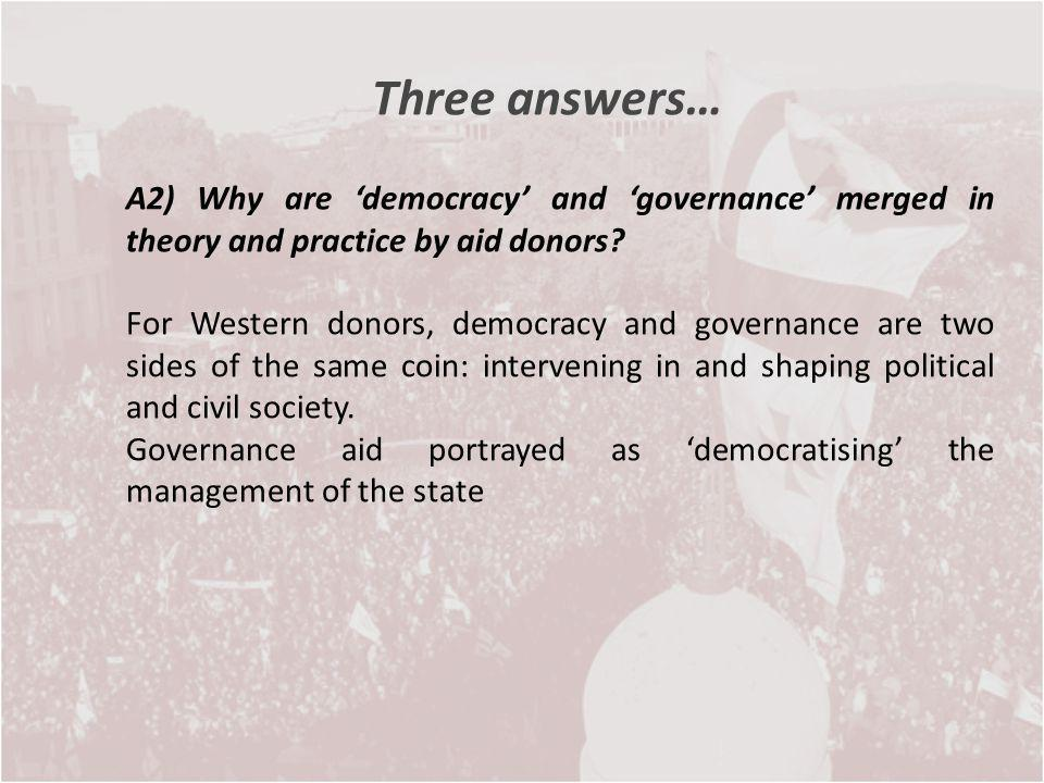 Three answers… A2) Why are democracy and governance merged in theory and practice by aid donors? For Western donors, democracy and governance are two