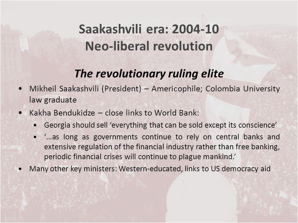 Saakashvili era: 2004-10 Neo-liberal revolution The revolutionary ruling elite Mikheil Saakashvili (President) – Americophile; Colombia University law