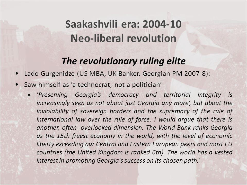 Saakashvili era: 2004-10 Neo-liberal revolution The revolutionary ruling elite Lado Gurgenidze (US MBA, UK Banker, Georgian PM 2007-8): Saw himself as