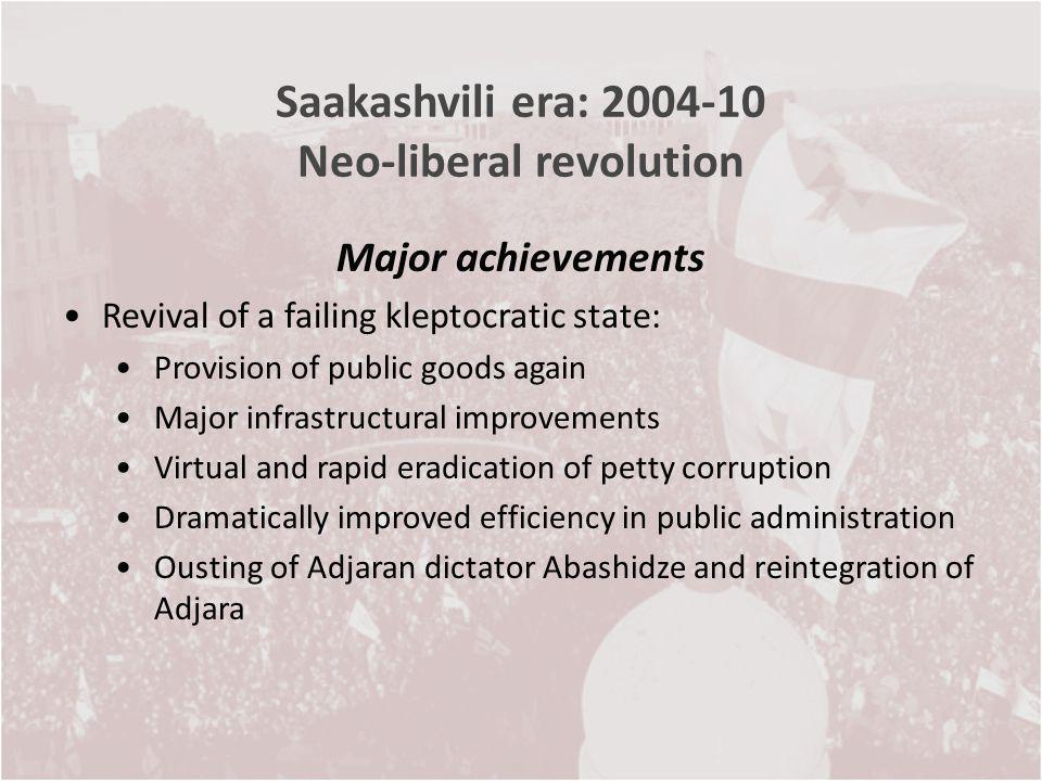 Saakashvili era: 2004-10 Neo-liberal revolution Major achievements Revival of a failing kleptocratic state: Provision of public goods again Major infr