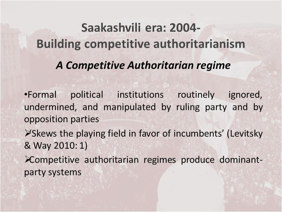 Saakashvili era: 2004- Building competitive authoritarianism A Competitive Authoritarian regime Formal political institutions routinely ignored, under