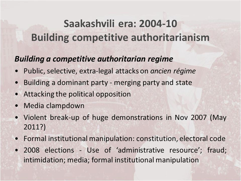 Saakashvili era: 2004-10 Building competitive authoritarianism Building a competitive authoritarian regime Public, selective, extra-legal attacks on a