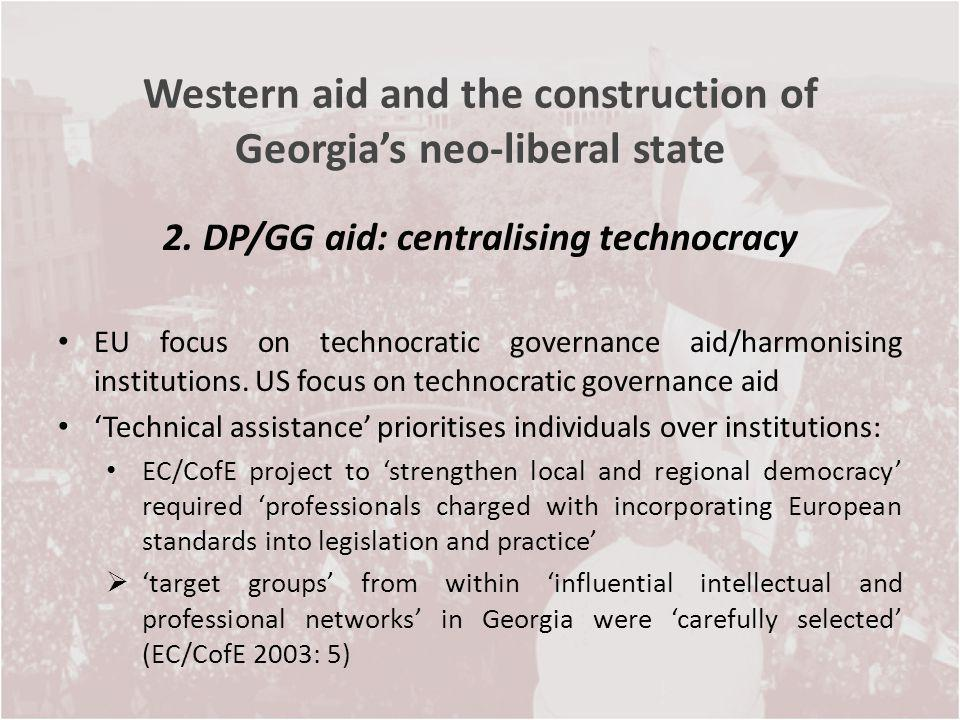 Western aid and the construction of Georgias neo-liberal state 2. DP/GG aid: centralising technocracy EU focus on technocratic governance aid/harmonis