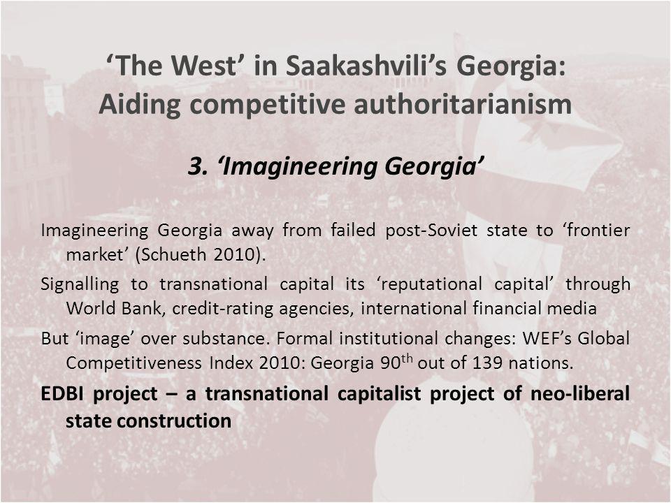 The West in Saakashvilis Georgia: Aiding competitive authoritarianism 3. Imagineering Georgia Imagineering Georgia away from failed post-Soviet state