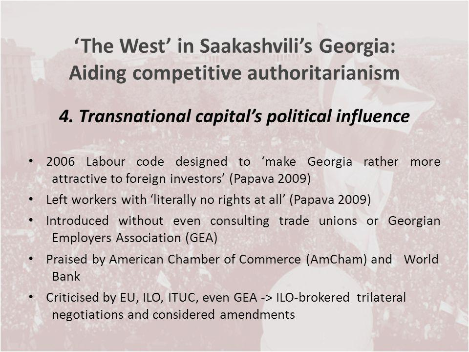 The West in Saakashvilis Georgia: Aiding competitive authoritarianism 4. Transnational capitals political influence 2006 Labour code designed to make