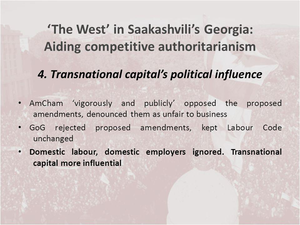 The West in Saakashvilis Georgia: Aiding competitive authoritarianism 4. Transnational capitals political influence AmCham vigorously and publicly opp