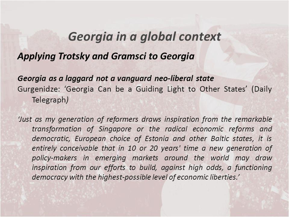 Georgia in a global context Applying Trotsky and Gramsci to Georgia Georgia as a laggard not a vanguard neo-liberal state Gurgenidze: Georgia Can be a