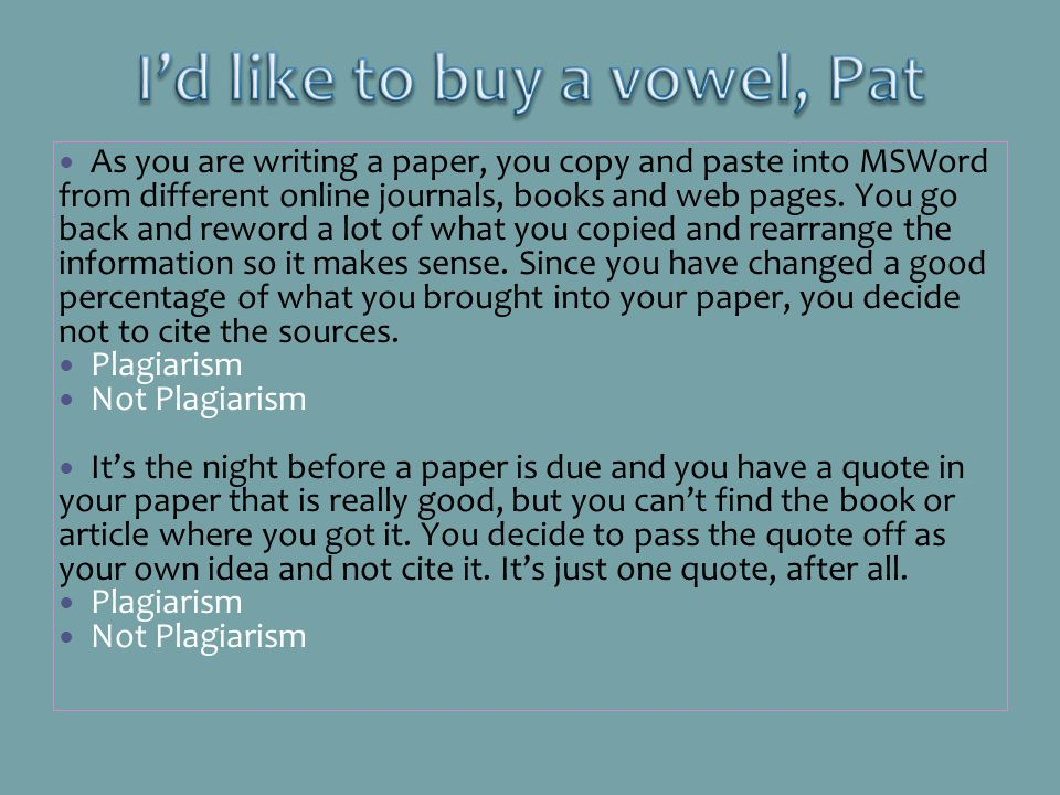 As you are writing a paper, you copy and paste into MSWord from different online journals, books and web pages. You go back and reword a lot of what y