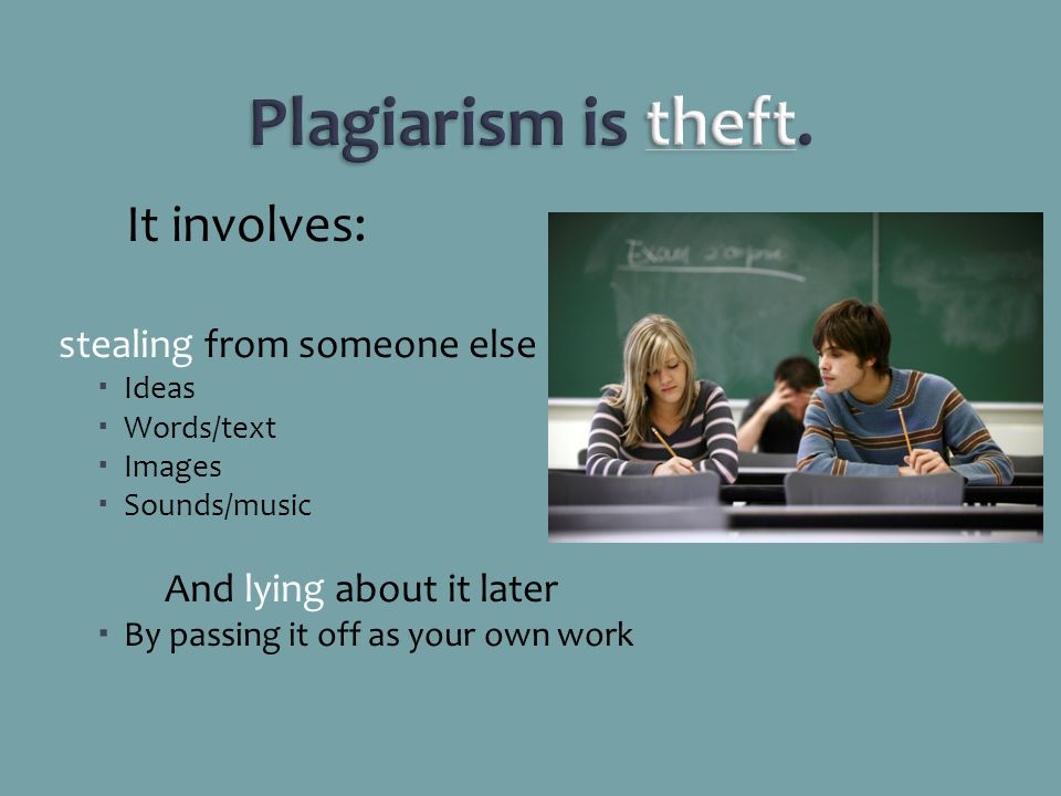 It involves: stealing from someone else Ideas Words/text Images Sounds/music And lying about it later By passing it off as your own work