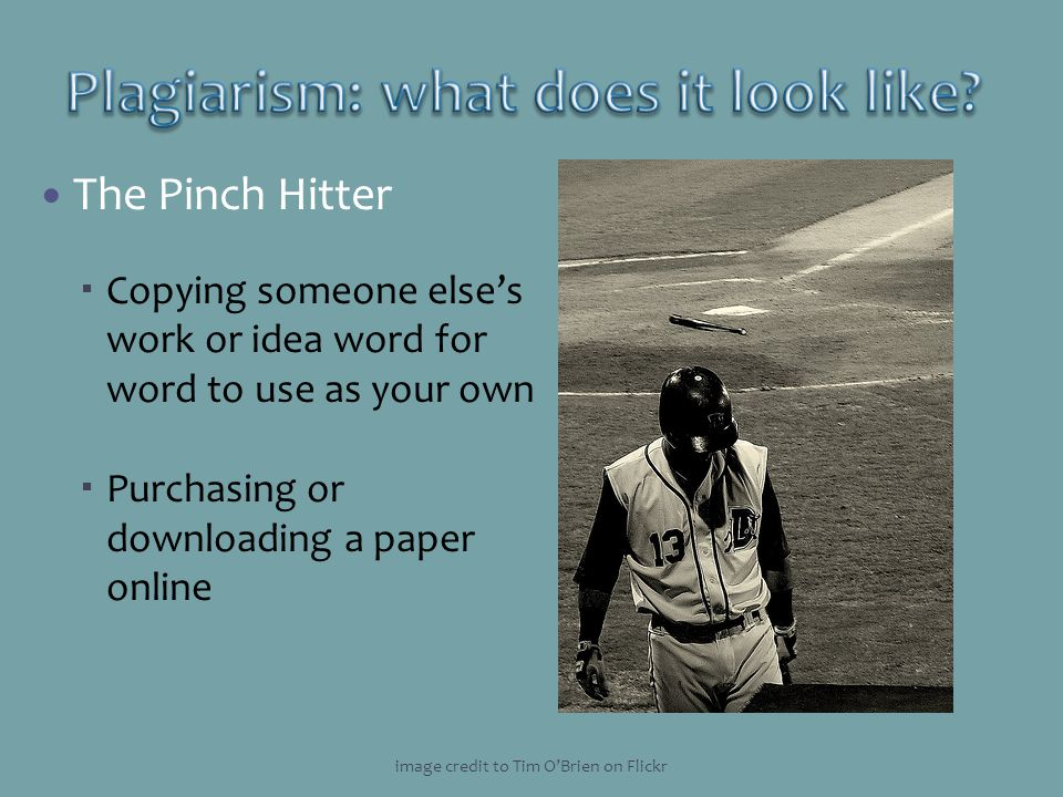 The Pinch Hitter Copying someone elses work or idea word for word to use as your own Purchasing or downloading a paper online image credit to Tim OBri