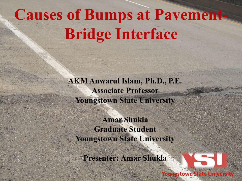Causes of Bumps at Pavement- Bridge Interface AKM Anwarul Islam, Ph.D., P.E. Associate Professor Youngstown State University Amar Shukla Graduate Stud