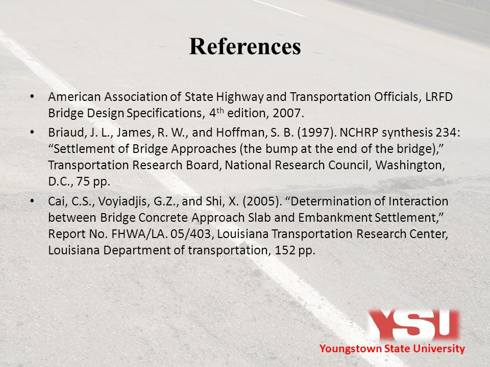 References American Association of State Highway and Transportation Officials, LRFD Bridge Design Specifications, 4 th edition, 2007. Briaud, J. L., J