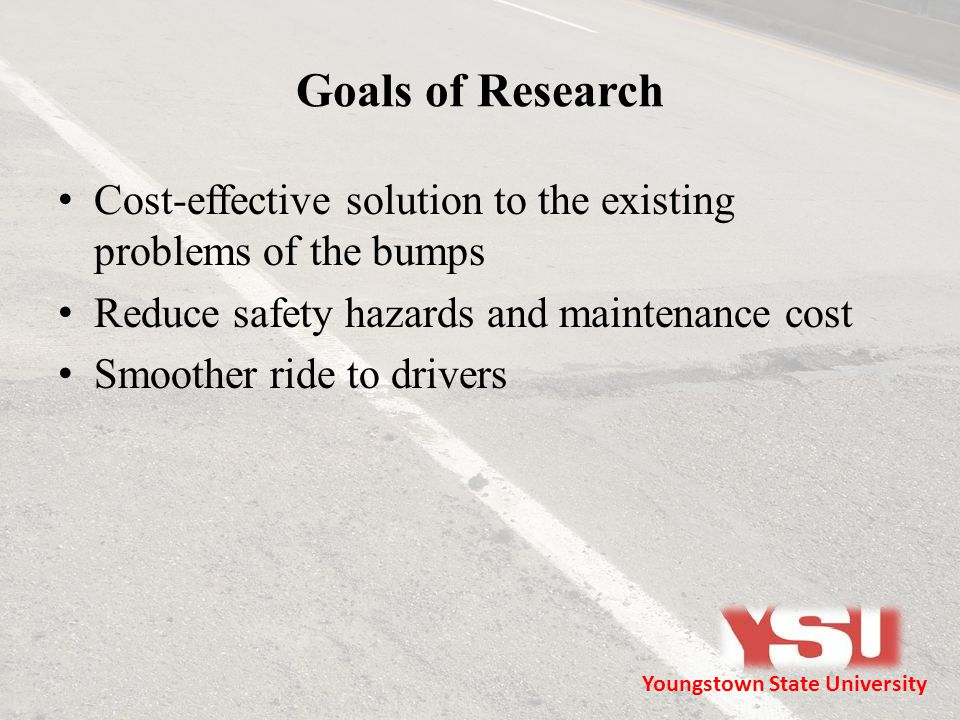 Goals of Research Cost-effective solution to the existing problems of the bumps Reduce safety hazards and maintenance cost Smoother ride to drivers Yo