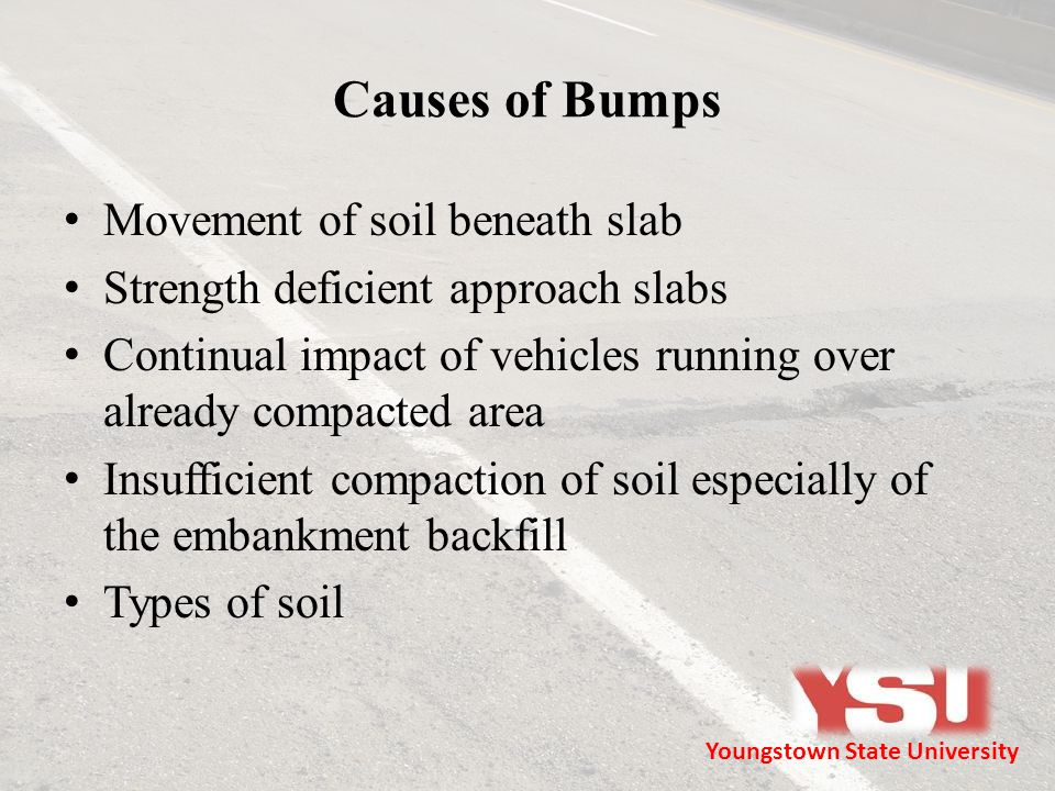 Causes of Bumps Movement of soil beneath slab Strength deficient approach slabs Continual impact of vehicles running over already compacted area Insufficient compaction of soil especially of the embankment backfill Types of soil Youngstown State University