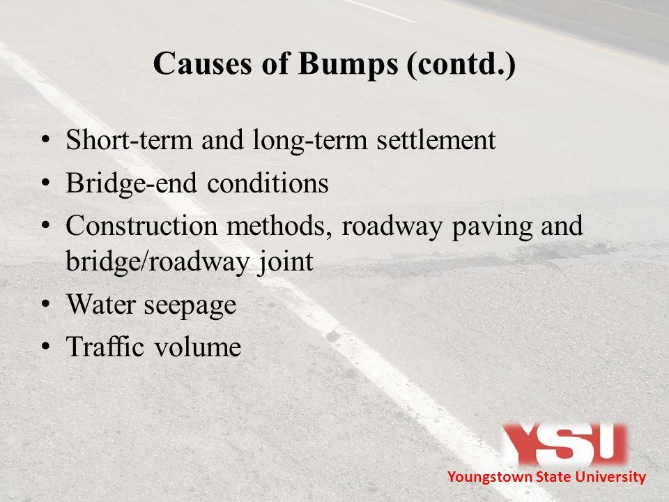 Causes of Bumps (contd.) Short-term and long-term settlement Bridge-end conditions Construction methods, roadway paving and bridge/roadway joint Water