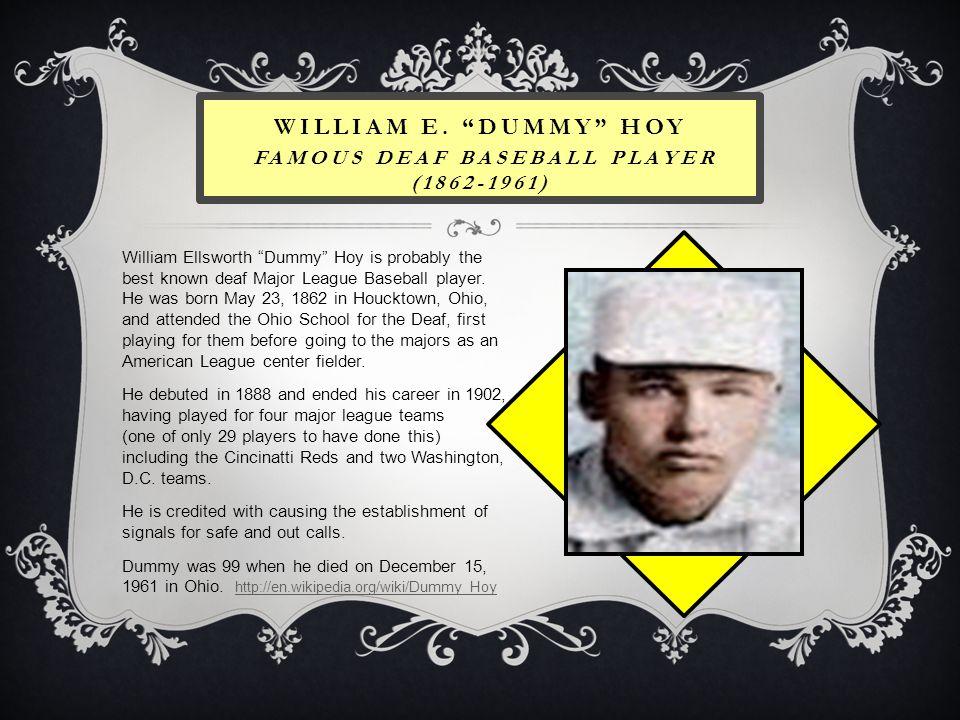 WILLIAM E. DUMMY HOY FAMOUS DEAF BASEBALL PLAYER (1862-1961) William Ellsworth Dummy Hoy is probably the best known deaf Major League Baseball player.